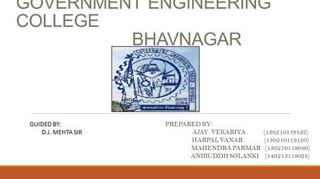 GOVERNMENT ENGINEERING COLLEGE BHAVNAGAR PREPARED BY: AJAY VEKARIYA (130210119122) HARPAL VANAR (130210119120) MAHENDRA PARMAR (130210119080) ANIRUDDH.
