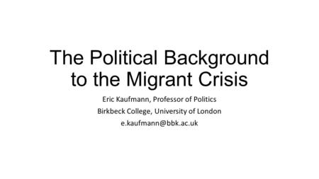 The Political Background to the Migrant Crisis Eric Kaufmann, Professor of Politics Birkbeck College, University of London