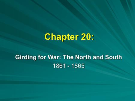Chapter 20: Girding for War: The North and South 1861 - 1865.