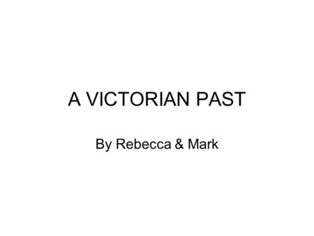 A VICTORIAN PAST By Rebecca & Mark. Queen Victoria Queen Victoria was born on the 24 th May 1819. She died on the 22 nd January 1901. Queen Victoria was.