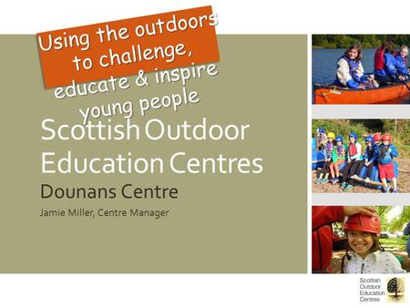 Scottish Outdoor Education Centres Dounans Centre Jamie Miller, Centre Manager Using the outdoors to challenge, educate & inspire young people.
