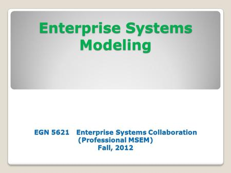 Enterprise Systems Modeling EGN 5621 Enterprise Systems Collaboration (Professional MSEM) Fall, 2012.