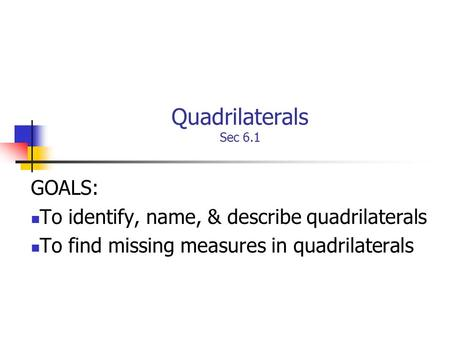Quadrilaterals Sec 6.1 GOALS: To identify, name, & describe quadrilaterals To find missing measures in quadrilaterals.