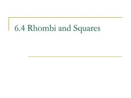 6.4 Rhombi and Squares. Objectives: Use properties of sides and angles of rhombi and squares. Use properties of diagonals of rhombi and squares.