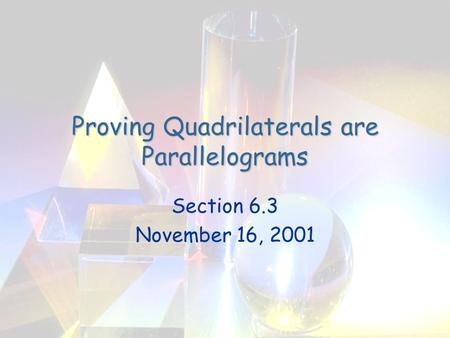 Proving Quadrilaterals are Parallelograms Section 6.3 November 16, 2001.