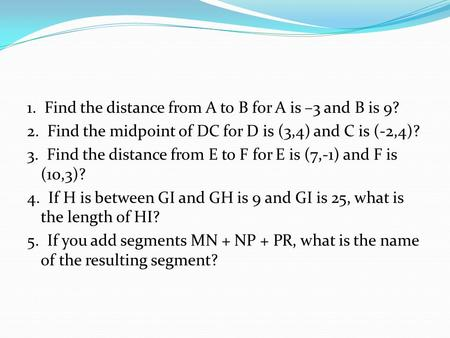 1. Find the distance from A to B for A is –3 and B is 9? 2. Find the midpoint of DC for D is (3,4) and C is (-2,4)? 3. Find the distance from E to F for.