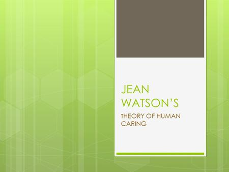 "JEAN WATSON'S T HEORY OF HUMAN CARING. Jean Watson's motto  ""We are light in institutional darkness, and in this model we get to return to the light."