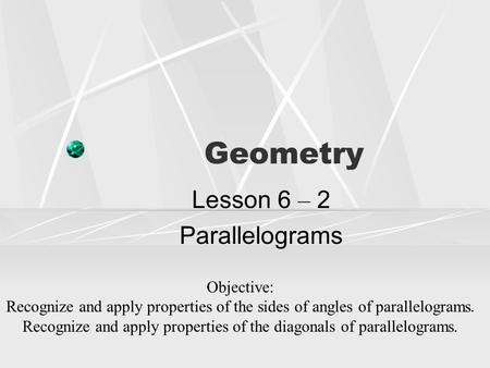 Geometry Lesson 6 – 2 Parallelograms Objective: Recognize and apply properties of the sides of angles of parallelograms. Recognize and apply properties.