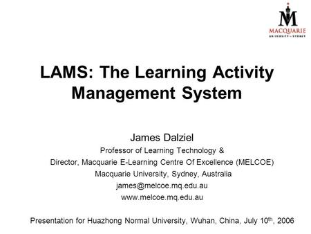 LAMS: The Learning Activity Management System James Dalziel Professor of Learning Technology & Director, Macquarie E-Learning Centre Of Excellence (MELCOE)