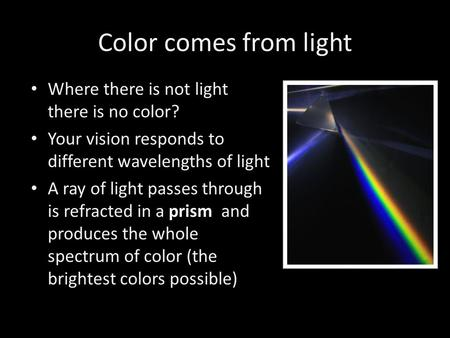 Color comes from light Where there is not light there is no color? Your vision responds to different wavelengths of light A ray of light passes through.