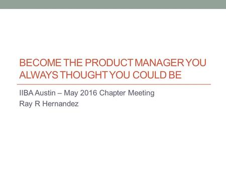 BECOME THE PRODUCT MANAGER YOU ALWAYS THOUGHT YOU COULD BE IIBA Austin – May 2016 Chapter Meeting Ray R Hernandez.