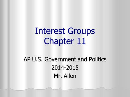 Interest Groups Chapter 11 AP U.S. Government and Politics 2014-2015 Mr. Allen.