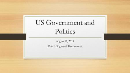 US Government and Politics August 19, 2015 Unit 1 Origins of Government.