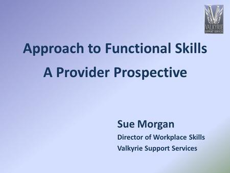 Approach to Functional Skills A Provider Prospective Sue Morgan Director of Workplace Skills Valkyrie Support Services.