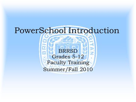 PowerSchool Introduction BRRSD Grades 5-12 Faculty Training Summer/Fall 2010.