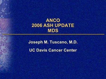 ANCO 2006 ASH UPDATE MDS Joseph M. Tuscano, M.D. UC Davis Cancer Center.