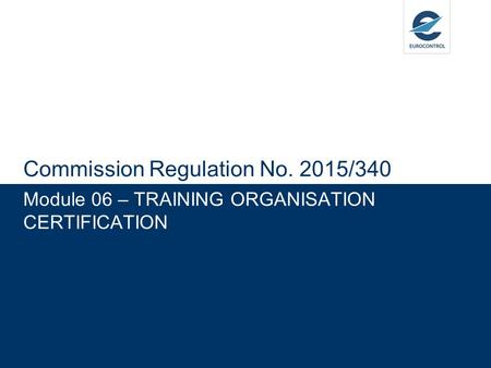 Module 06 – TRAINING ORGANISATION CERTIFICATION Commission Regulation No. 2015/340.