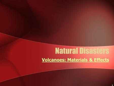 1 Natural Disasters Volcanoes: Materials & Effects.