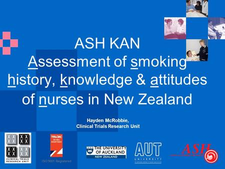 ISO 9001 Registered ASH KAN Assessment of smoking history, knowledge & attitudes of nurses in New Zealand Hayden McRobbie, Clinical Trials Research Unit.