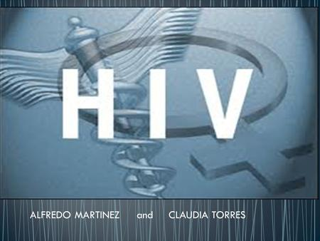 ALFREDO MARTINEZandCLAUDIA TORRES. Human Immunodeficiency Virus First human infection estimated around 1930 First known HIV case occurred in person who.