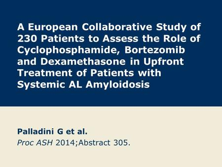 A European Collaborative Study of 230 Patients to Assess the Role of Cyclophosphamide, Bortezomib and Dexamethasone in Upfront Treatment of Patients with.