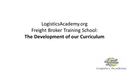 LogisticsAcademy.org Freight Broker Training School: The Development of our Curriculum.
