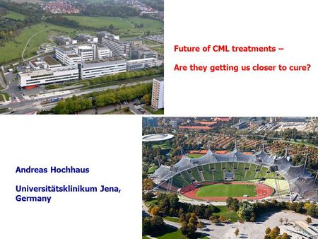 Future of CML treatments – Are they getting us closer to cure? Andreas Hochhaus Universitätsklinikum Jena, Germany.