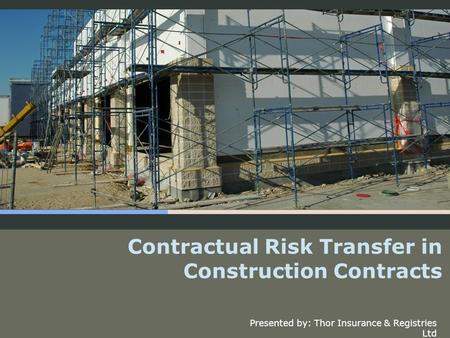 Contractual Risk Transfer in Construction Contracts Presented by: Thor Insurance & Registries Ltd.