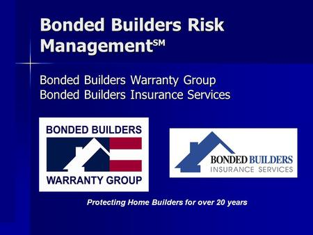 Bonded Builders Risk Management SM Bonded Builders Warranty Group Bonded Builders Insurance Services Protecting Home Builders for over 20 years.