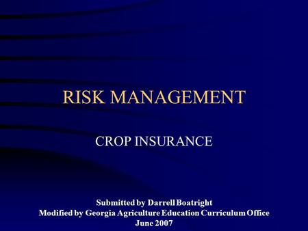 RISK MANAGEMENT CROP INSURANCE Submitted by Darrell Boatright Modified by Georgia Agriculture Education Curriculum Office June 2007.