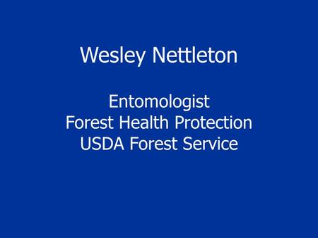 Wesley Nettleton Entomologist Forest Health Protection USDA Forest Service.