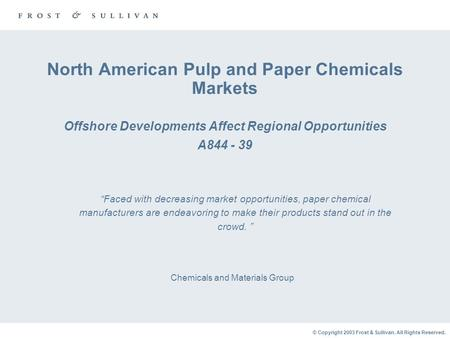 © Copyright 2003 Frost & Sullivan. All Rights Reserved. North American Pulp and Paper Chemicals Markets Offshore Developments Affect Regional Opportunities.