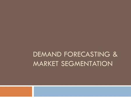 DEMAND FORECASTING & MARKET SEGMENTATION. Why demand forecasting?  Planning and scheduling production  Acquiring inputs  Making provision for finances.