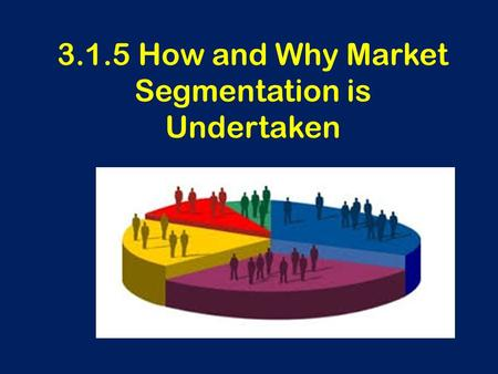 3.1.5 How and Why Market Segmentation is Undertaken.