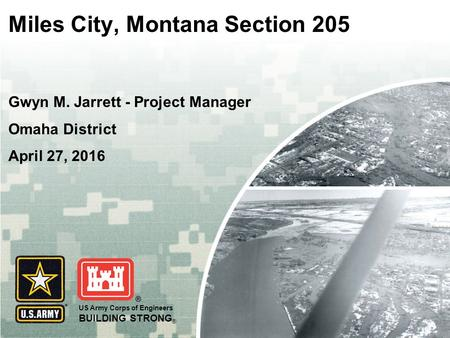 US Army Corps of Engineers BUILDING STRONG ® Miles City, Montana Section 205 Gwyn M. Jarrett - Project Manager Omaha District April 27, 2016.