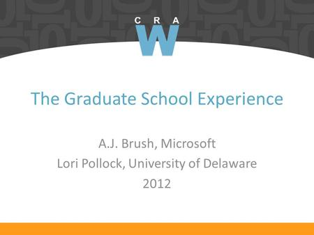 The Graduate School Experience A.J. Brush, Microsoft Lori Pollock, University of Delaware 2012.