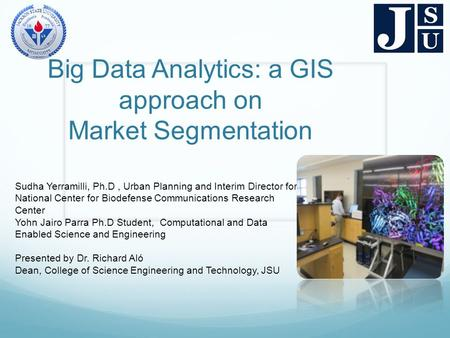 Big Data Analytics: a GIS approach on Market Segmentation Sudha Yerramilli, Ph.D, Urban Planning and Interim Director for National Center for Biodefense.