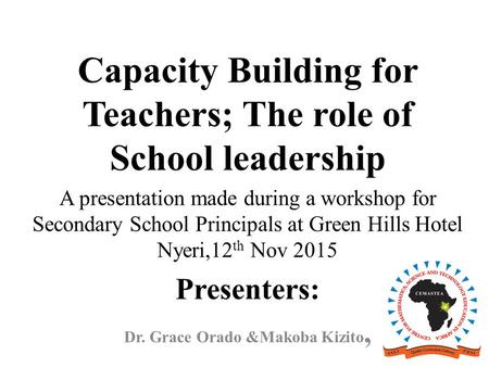 Capacity Building for Teachers; The role of School leadership A presentation made during a workshop for Secondary School Principals at Green Hills Hotel.