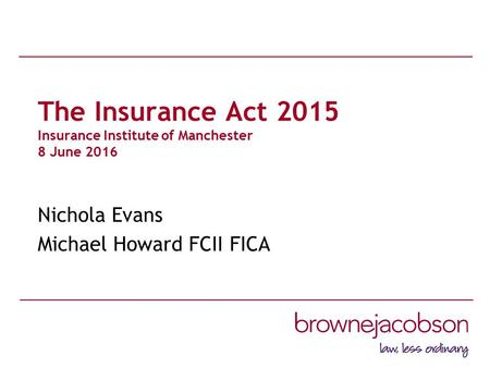 The Insurance Act 2015 Insurance Institute of Manchester 8 June 2016 Nichola Evans Michael Howard FCII FICA.