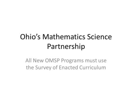 Ohio's Mathematics Science Partnership All New OMSP Programs must use the Survey of Enacted Curriculum.