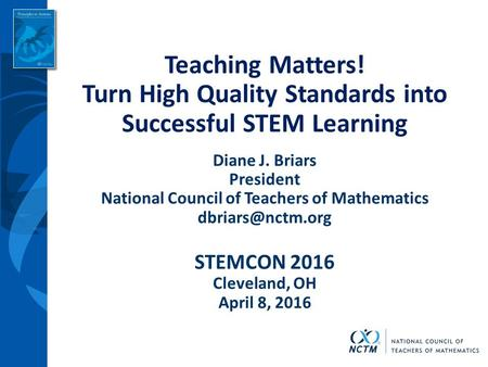 Teaching Matters! Turn High Quality Standards into Successful STEM Learning Diane J. Briars President National Council of Teachers of Mathematics