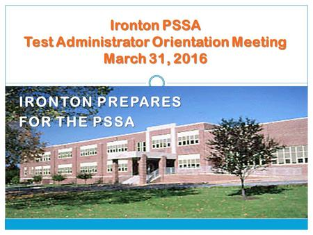 IRONTON PREPARES FOR THE PSSA Ironton PSSA Test Administrator Orientation Meeting March 31, 2016.