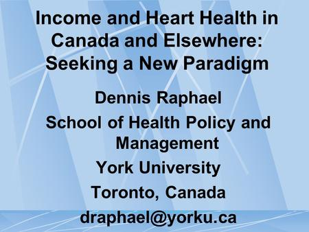 Income and Heart Health in Canada and Elsewhere: Seeking a New Paradigm Dennis Raphael School of Health Policy and Management York University Toronto,