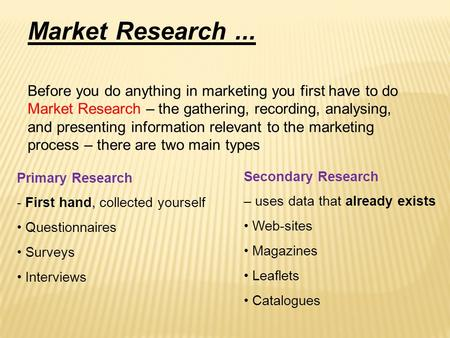 Market Research... Before you do anything in marketing you first have to do Market Research – the gathering, recording, analysing, and presenting information.
