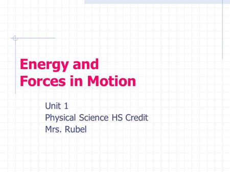 Energy and Forces in Motion Unit 1 Physical Science HS Credit Mrs. Rubel.