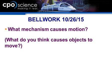 BELLWORK 10/26/15  What mechanism causes motion? (What do you think causes objects to move?)