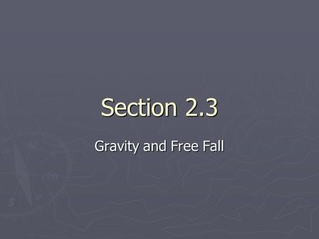 Section 2.3 Gravity and Free Fall. Acceleration due to Gravity ► ► An object is in free fall if it is accelerating due to the force of gravity and no.