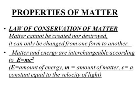 PROPERTIES OF MATTER LAW OF CONSERVATION OF MATTER Matter cannot be created nor destroyed, it can only be changed from one form to another. Matter and.
