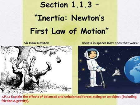 "Section 1.1.3 – ""Inertia: Newton's First Law of Motion"" 7.P.1.2 Explain the effects of balanced and unbalanced forces acting on an object (including friction."