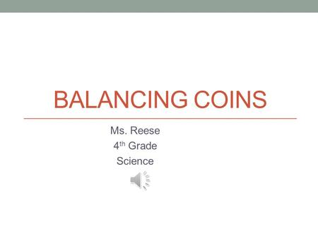 BALANCING COINS Ms. Reese 4 th Grade Science Standards S4P3: Students will demonstrate the relationship between the application of a force and the resulting.